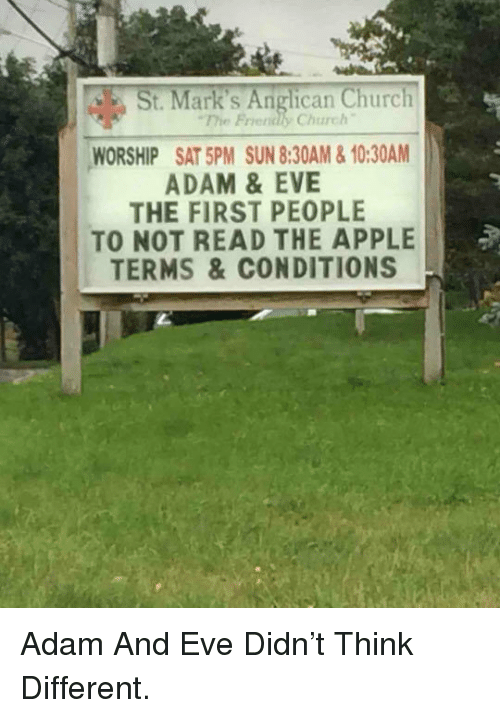 Anglican: St. Mark's Anglican Church  The Friendly Church  WORSHIP SAT 5PM SUN 8:30AM&10:30AM  ADAM &EVE  THE FIRST PEOPLE  TO NOT READ THE APPLE  TERMS &CONDITIONS <p>Adam And Eve Didn't Think Different.</p>