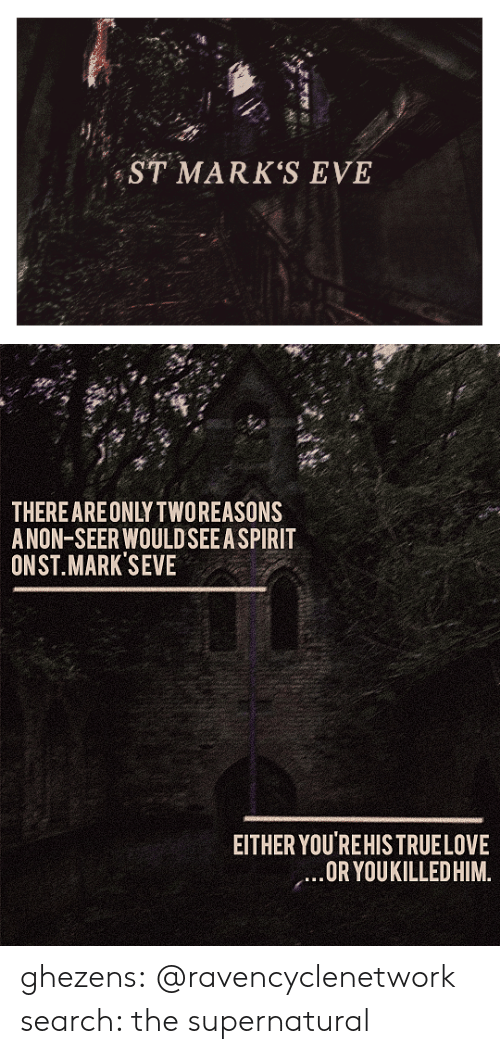 The Supernatural: ST MARK'S EVE   THEREAREONLY TWOREASONS  ANON-SEER WOULDSEEA SPIRIT  ONST.MARK SEVE  EITHER YOU'REHISTRUELOVE  OR YOUKILLEDHIM. ghezens:  @ravencyclenetwork  search: the supernatural
