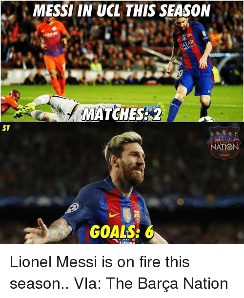 Fire, Goals, and Memes: ST  MESSI IN UCL THIS SEASON  MATCHES 2  THE BAR CA  NATION  GOALS: 6 Lionel Messi is on fire this season..  VIa: The Barça Nation