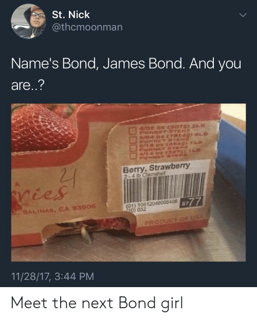 bond james bond: St. Nick  @thcmoonman  Name's Bond, James Bond. And you  are..?  Berry, Strawberry  2-4 lb Clamshell  ičes  01) 10812049005406  0) 032  8777  SALINAS, CA 93906  PRODUCT  11/28/17, 3:44 PM Meet the next Bond girl