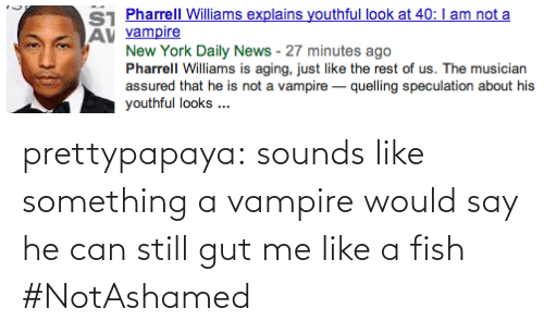 Pharrell Williams: ST Pharrell Williams explains youthful look at 40: I am not a  AV vampire  New York Daily News - 27 minutes ago  Pharrell Williams is aging, just like the rest of us. The musician  assured that he is not a vampire – quelling speculation about his  youthful looks .. prettypapaya:  sounds like something a vampire would say   he can still gut me like a fish #NotAshamed