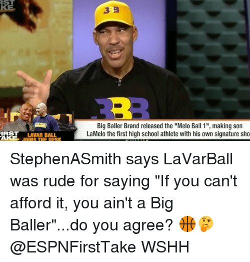 "Sonned: ST  RE  Big Baller Brand released the ""Melo Ball 1"", making son  LaMelo the first high school athlete with his own signature sho  IRST LAVAR BALL  OINS THE DESK StephenASmith says LaVarBall was rude for saying ""If you can't afford it, you ain't a Big Baller""...do you agree? 🏀🤔 @ESPNFirstTake WSHH"