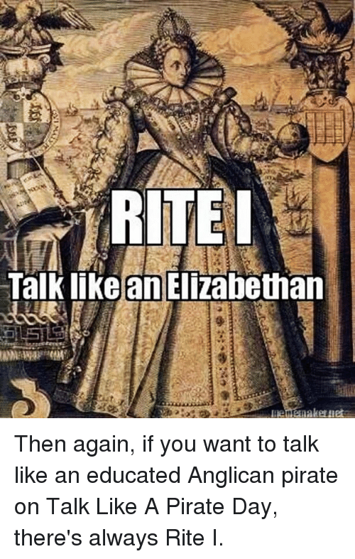 Anglican: st  Talk likelan!Elizabethan  5115  Let enakeui Then again, if you want to talk like an educated Anglican pirate on Talk Like A Pirate Day, there's always Rite I.