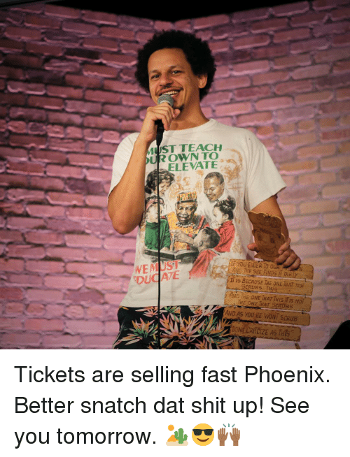 Memes, Scrubs, and Shit: ST TEACH  UROWNTO  ELEVATE  IF YOU ENTER To OUR  AND THE SHE FINDS I DİR  f115 BECAUSE THE ONE İİAT NDİ  AND IHE ONE THAT THIs is Nol  DUCI ATE  SCRUBS THIS  THE ONE THAT SCRUBS  AND AS YOU HE WONI SERUB Tickets are selling fast Phoenix. Better snatch dat shit up! See you tomorrow. 🏜😎🙌🏾