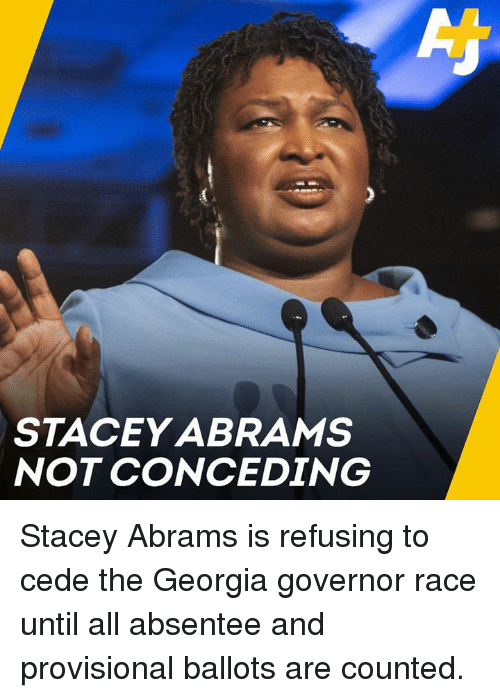 governor: STACEY ABRAMS  NOT CONCEDING Stacey Abrams is refusing to cede the Georgia governor race until all absentee and provisional ballots are counted.