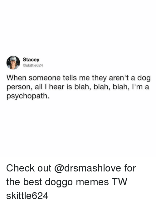 Doggo Memes: Stacey  @skittle624  When someone tells me they aren't a dog  person, all I hear is blah, blah, blah, I'm a  psychopath. Check out @drsmashlove for the best doggo memes TW skittle624
