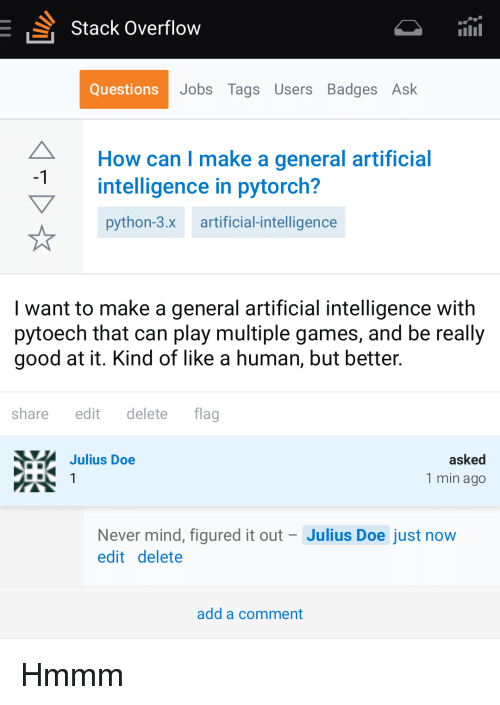 doe: Stack Overflow  Questions  Jobs Tags Users Badges Ask  How can I make a general artificial  intelligence in pytorch?  python-3.x artificial-intelligence  -1  I want to make a general artificial intelligence with  pytoech that can play multiple games, and be really  good at it. Kind of like a human, but better.  share edit delete flag  Julius Doe  asked  1 min ago  Never mind, figured it out Julius Doe just now  edit delete  add a comment Hmmm