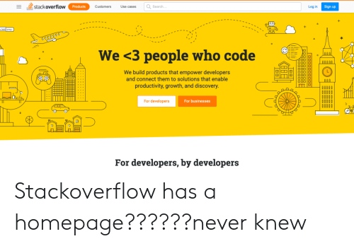 discovery: stack overflow  Search..  Log in  Products  Customers  Use cases  Sign up  1-ו  /welcome  O000000  We <3 people who code  N0000  We build products that empower developers  and connect them to solutions that enable  OOC  productivity, growth, and discovery.  For developers  For businesses  For developers, by developers Stackoverflow has a homepage??????never knew
