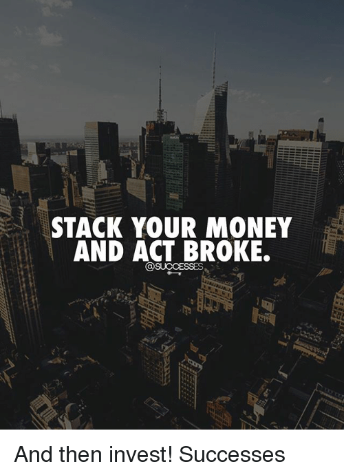 Memes, Money, and 🤖: STACK YOUR MONEY  AND ACT BROKE. And then invest! Successes