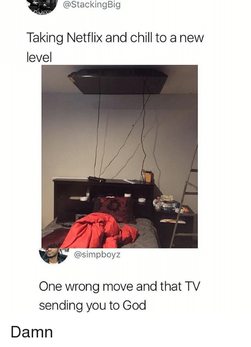 Chill, God, and Memes: @StackingBig  Taking Netflix and chill to a nevw  level  @simpboyz  One wrong move and that TV  sending you to God Damn