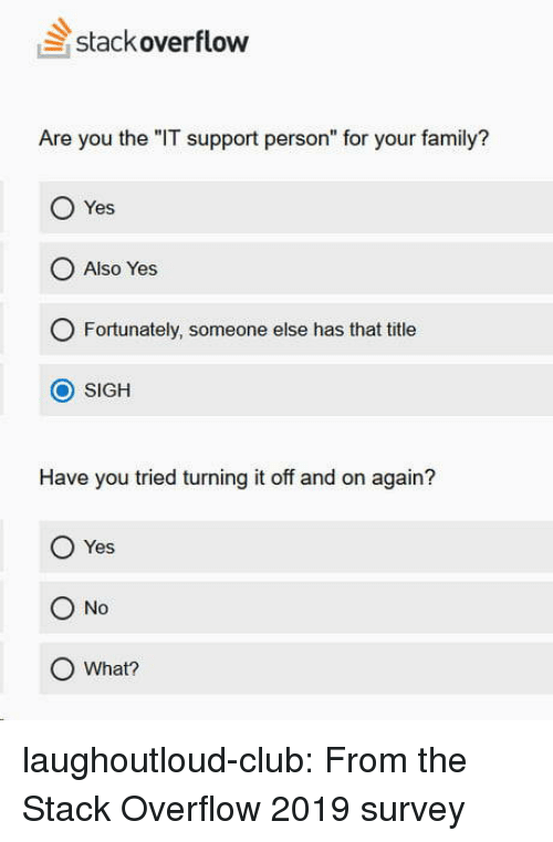 """Survey: stackoverflow  Are you the """"IT support person"""" for your family?  Yes  O Also Yes  O Fortunately, someone else has that title  O SIGH  Have you tried turning it off and on again?  O Yes  O No  O What? laughoutloud-club:  From the Stack Overflow 2019 survey"""