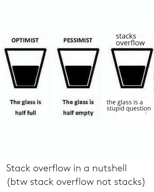 Stacks: stacks  overflow  OPTIMIST  PESSIMIST  The glass is  half empty  the glass is a  stupid question  The glass is  half full Stack overflow in a nutshell (btw stack overflow not stacks)