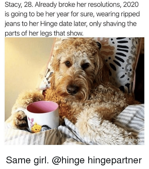 shaving: Stacy, 28. Already broke her resolutions, 2020  is going to be her year for sure, wearing ripped  jeans to her Hinge date later, only shaving the  parts of her legs that show Same girl. @hinge hingepartner