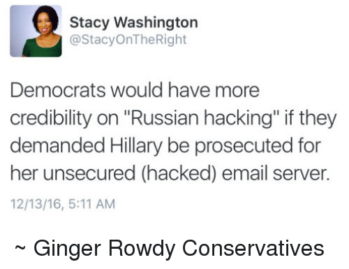 """staci: Stacy Washington  @Stacy OnThe Right  Democrats would have more  credibility on Russian hacking"""" if they  demanded Hillary be prosecuted for  her unsecured (hacked) email server.  12/13/16, 5:11 AM ~ Ginger  Rowdy Conservatives"""