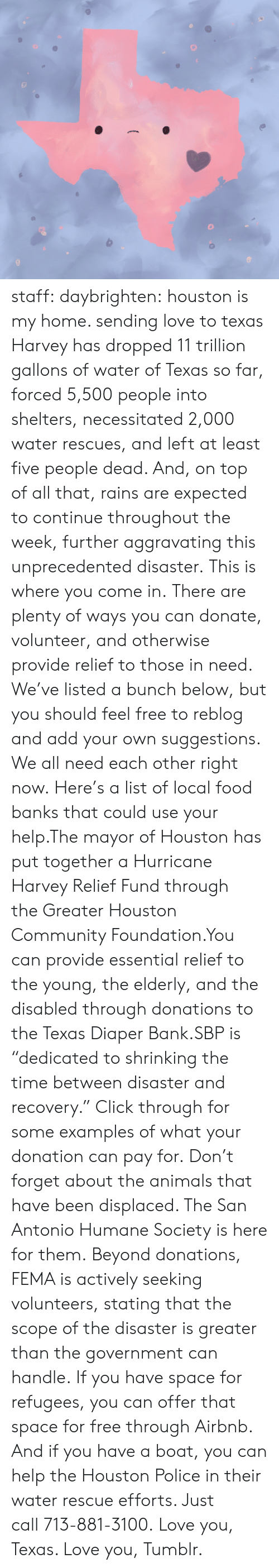 """fema: staff:  daybrighten: houston is my home. sending love to texas Harvey has dropped 11 trillion gallons of water of Texas so far, forced 5,500 people into shelters, necessitated 2,000 water rescues, and left at least five people dead. And, on top of all that, rains are expected to continue throughout the week, further aggravating this unprecedented disaster.This is where you come in.There are plenty of ways you can donate, volunteer, and otherwise provide relief to those in need. We've listed a bunch below, but you should feel free to reblog and add your own suggestions. We all need each other right now.Here's a list of local food banksthat could use your help.The mayor of Houston has put together a Hurricane Harvey Relief Fund through theGreater Houston Community Foundation.You can provide essential relief to the young, the elderly, and the disabled through donations to theTexas Diaper Bank.SBPis """"dedicated to shrinking the time between disaster and recovery."""" Click through for some examples of what your donation can pay for.Don't forget about the animals that have been displaced. TheSan Antonio Humane Societyis here for them.Beyond donations, FEMA is actively seeking volunteers, stating that the scope of the disaster is greater than the government can handle.If you have space for refugees, you can offer that space for free through Airbnb. And if you have a boat, you can help the Houston Police in their water rescue efforts. Just call713-881-3100.Love you, Texas. Love you, Tumblr."""