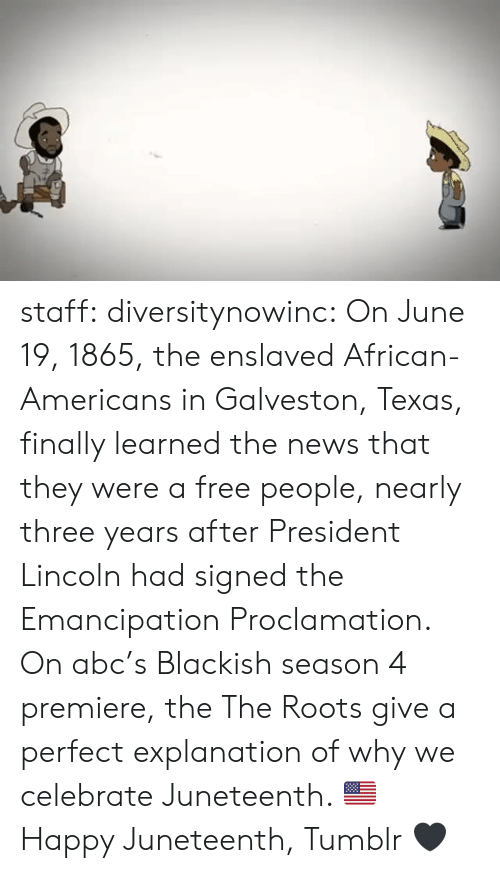 roots: staff: diversitynowinc:  On June 19, 1865, the enslaved African-Americans in Galveston, Texas, finally learned the news that they were a free people, nearly three years after President Lincoln had signed the Emancipation Proclamation.   On abc's Blackish season 4 premiere, the The Roots give a perfect explanation of why we celebrate Juneteenth. 🇺🇸  Happy Juneteenth, Tumblr 🖤