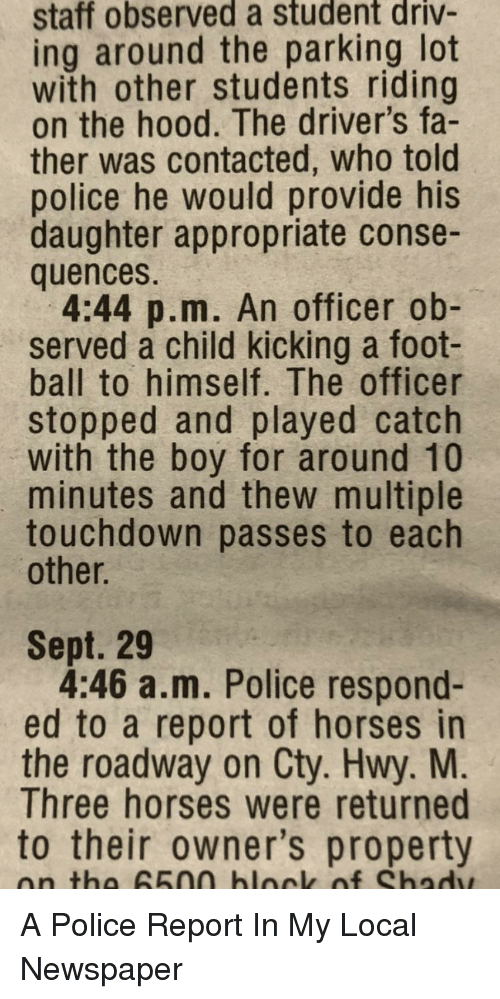 cty: staff observed a student driv-  ing around the parking lot  with other students riding  on the hood. The driver's fa-  ther was contacted, who told  police he would provide his  daughter appropriate conse-  quences.  4:44 p.m. An officer ob-  served a child kicking a foot-  ball to himself. The officer  stopped and played catch  with the boy for around 10  minutes and thew multiple  touchdown passes to each  other.  Sept. 29  4:46 a.m. Police respond-  ed to a report of horses in  the roadway on Cty. Hwy. M  Three horses were returned  to their owner's property  on tha 65na blnck of Shadw A Police Report In My Local Newspaper