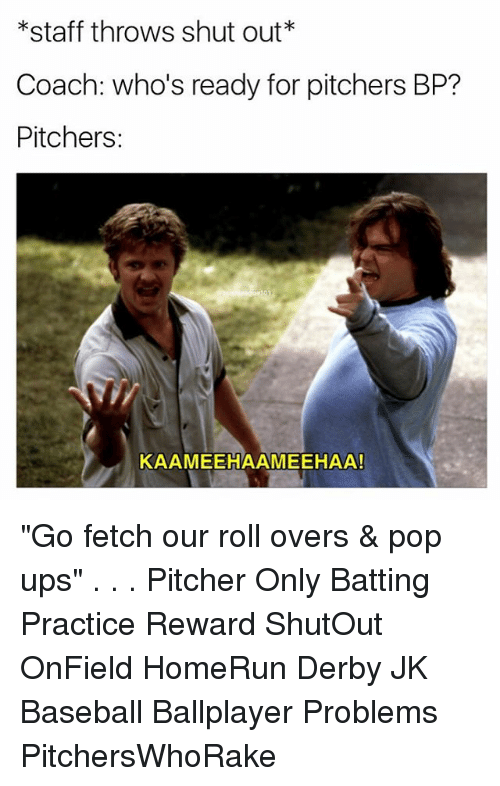 """Baseball, Memes, and Pop: *staff throws shut out*  Coach: who's ready for pitchers BP?  Pitchers:  KAAMEEHAAMEEHAA! """"Go fetch our roll overs & pop ups"""" . . . Pitcher Only Batting Practice Reward ShutOut OnField HomeRun Derby JK Baseball Ballplayer Problems PitchersWhoRake"""