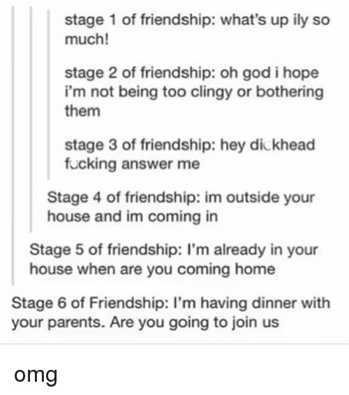 Fucking, God, and Omg: stage 1 of friendship: what's up ily so  much!  stage 2 of friendship: oh god i hope  i'm not being too clingy or bothering  them  stage 3 of friendship: hey dickhead  fucking answer me  Stage 4 of friendship: im outside your  house and im coming in  Stage 5 of friendship: I'm already in your  house when are you coming home  Stage 6 of Friendship: I'm having dinner with  your parents. Are you going to join us omg