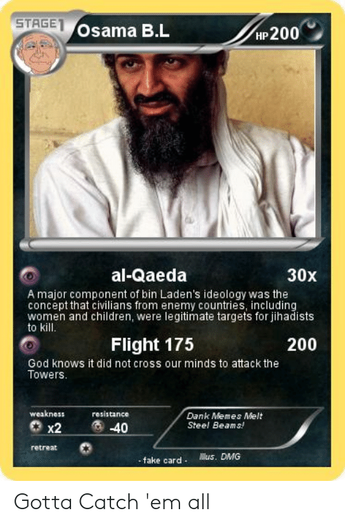 Dank Memes Melt Steel Beams: STAGE  Osama B.L  HP 200  al-Qaeda  30x  A major component of bin Laden's ideology was the  concept that civilians from enemy countries, including  women and children, were legitimate targets for jihadists  to kill  Flight 175  200  God knows it did not cross our minds to attack the  Towers  weakness  resistance  Dank Memes Melt  Steel Beams!  40  x2  retreat  Wus. DMG  - fake card Gotta Catch 'em all