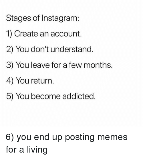 Instagram, Memes, and Addicted: Stages of Instagram:  1) Create an account.  2) You don't understand.  3) You leave for a few months.  4) You return.  5) You become addicted. 6) you end up posting memes for a living