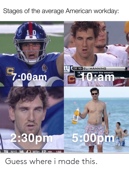 Eli Manning: Stages of the average American workday:  10  Ly  QB 10 ELI MANNING  G10:am  15 interctions this season  7:00am  FOUTS  FIRST 6  Colt  45  2:30pm 5:00pm  NY NYG 16 ) wSH 17 4th.  1:53 Guess where i made this.