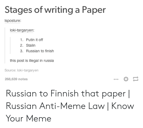 Finnish Meme: Stages of writing a Paper  Isposture  loki-targaryen  1. Putin it off  2. Stalin  3. Russian to finish  this post is illegal in russia  Source: loki-targaryen  268,639 notes Russian to Finnish that paper   Russian Anti-Meme Law   Know Your Meme