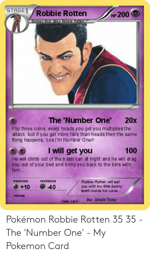Donald Trump Fake: STAGET Robbie Rotten HP200  The 'Number One  20x  Flip three coins, every heads you get you multiplies the  attack, but if you get more tails than heads then the same  thing happens, cosl'm Number One!  I will get you  100  He will climb out of the trash can at night and he will drag  you out of your bed and bring you back to the bins with  him  weakness  resistance  Robbie Rotten will eat  +10 40  you with his little bunny  teeth inside his ca ve..  retreat  lus. Donald Trump  fake card Pokémon Robbie Rotten 35 35 - The 'Number One' - My Pokemon Card