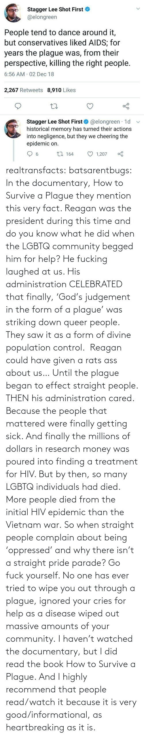 you know what: Stagger Lee Shot First  @elongreen  People tend to dance around it,  but conservatives liked AIDS; for  years the plague was, from their  perspective, killing the right people.  6:56 AM 02 Dec 18  2,267 Retweets 8,910 Likes  Stagger Lee Shot First O @elongreen · 1d  historical memory has turned their actions  into negligence, but they we cheering the  epidemic on.  27 164  1,207  6. realtransfacts:  batsarentbugs:  In the documentary, How to Survive a Plague they mention this very fact. Reagan was the president during this time and do you know what he did when the LGBTQ community begged him for help? He fucking laughed at us. His administration CELEBRATED that finally, 'God's judgement in the form of a plague' was striking down queer people.  They saw it as a form of divine population control.  Reagan could have given a rats ass about us… Until the plague began to effect straight people. THEN his administration cared. Because the people that mattered were finally getting sick. And finally the millions of dollars in research money was poured into finding a treatment for HIV. But by then, so many LGBTQ individuals had died.  More people died from the initial HIV epidemic than the Vietnam war. So when straight people complain about being 'oppressed' and why there isn't a straight pride parade? Go fuck yourself. No one has ever tried to wipe you out through a plague, ignored your cries for help as a disease wiped out massive amounts of your community.  I haven't watched the documentary, but I did read the book  How to Survive a Plague. And I highly recommend that people read/watch it because it is very good/informational, as heartbreaking as it is.