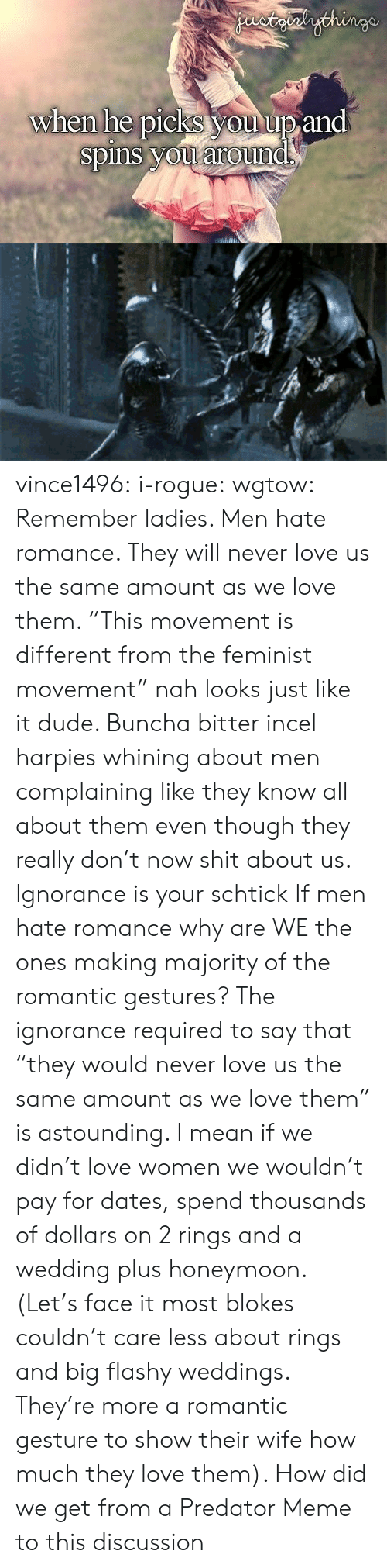 "Rogue: staialythinge  when he picks you up and  spins you around vince1496:  i-rogue:  wgtow:  Remember ladies. Men hate romance. They will never love us the same amount as we love them.   ""This movement is different from the feminist movement"" nah looks just like it dude. Buncha bitter incel harpies whining about men complaining like they know all about them even though they really don't now shit about us. Ignorance is your schtick  If men hate romance why are WE the ones making majority of the romantic gestures? The ignorance required to say that ""they would never love us the same amount as we love them"" is astounding. I mean if we didn't love women we wouldn't pay for dates, spend thousands of dollars on 2 rings and a wedding plus honeymoon. (Let's face it most blokes couldn't care less about rings and big flashy weddings. They're more a romantic gesture to show their wife how much they love them).   How did we get from a Predator Meme to this discussion"