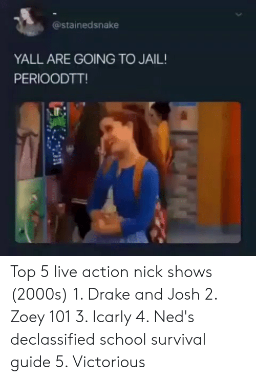 nick shows: @stainedsnake  YALL ARE GOING TO JAIL!  PERIOODTT! Top 5 live action nick shows (2000s) 1. Drake and Josh 2. Zoey 101 3. Icarly 4. Ned's declassified school survival guide 5. Victorious