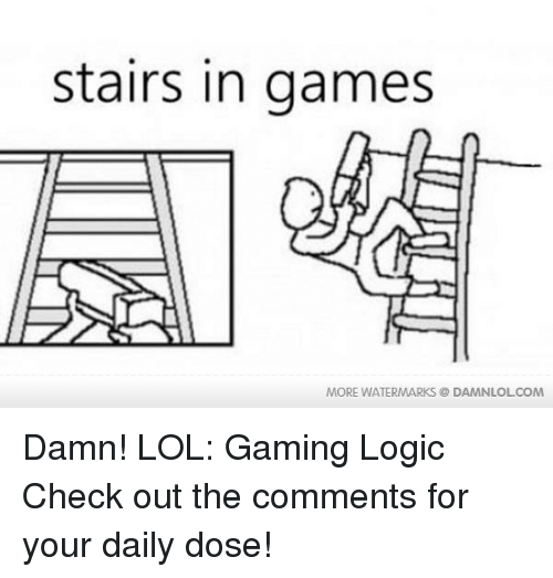Gaming Logic: stairs in games  MORE WATERMARKS DAMNLOLCOM Damn! LOL: Gaming Logic  Check out the comments for your daily dose!