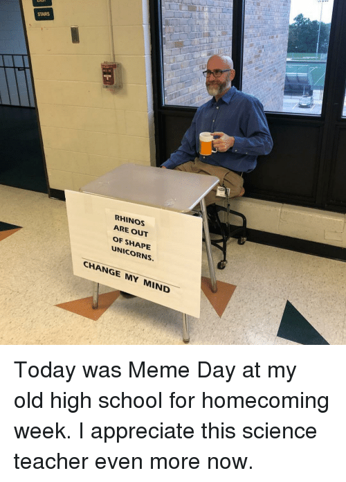 Out Of Shape: STAIRS  RHINOS  ARE OUT  OF SHAPE  UNICORNS.  CHANGE MY MIND Today was Meme Day at my old high school for homecoming week. I appreciate this science teacher even more now.