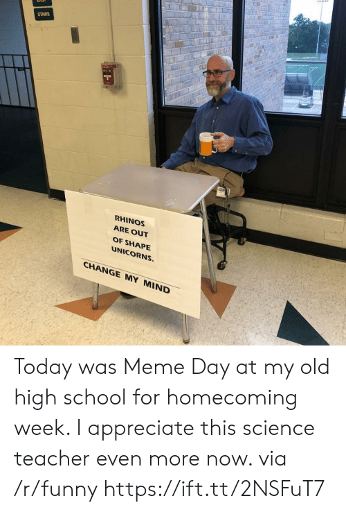 Out Of Shape: STAIRS  RHINOS  ARE OUT  OF SHAPE  UNICORNS.  CHANGE MY MIND Today was Meme Day at my old high school for homecoming week. I appreciate this science teacher even more now. via /r/funny https://ift.tt/2NSFuT7