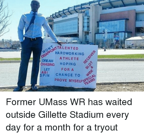 gillette stadium: STALENTED  HARD WORKING  ATHLETE  DREAM  CHASING  HOPING  FOR A  LET  ABI  SPIN  CHANCE TO  PROVE MYSELF Former UMass WR has waited outside Gillette Stadium every day for a month for a tryout