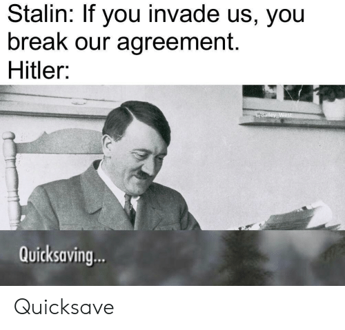 stalin: Stalin: If you invade us, you  break our agreement.  Hitler:  u/Bailey West  Quicksaving.. Quicksave