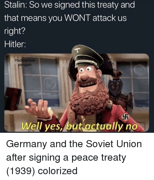 stalin: Stalin: So we signed this treaty and  that means you WONT attack us  right?  Hitler:  Radioactive  penguin  Well yes, but actually no Germany and the Soviet Union after signing a peace treaty (1939) colorized