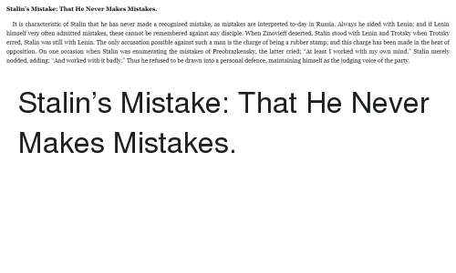"""Stalinator: Stalin's Mistake: That He Never Makes Mistakes.  It is characteristic of Stalin that he has never made a recognised mistake, as mistakes are interpreted to-day in Russia. Always he sided with Lenin: and if Lenin  himself very often admitted mistakes, these cannot be remembered against any disciple. When Zinovieff deserted, Stalin stood with Lenin and Trotsky when Trotsky  erred, Stalin was still with Lenin. The only accusation possible against such a man is the charge of being a rubber stamp; and this charge has been made in the heat of  opposition. On one occasion when Stalin was enumerating the mistakes of Preobrazkensky, the latter cried; """"At least I worked with my own mind."""" Stalin merely  nodded, adding: """"And worked with it badly."""" Thus he refused to be drawn into a personal defence, maintaining himself as the judging voice of the party."""