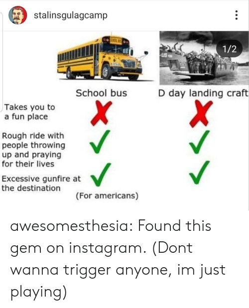 school bus: stalinsgulagcamp  1/2  School bus  D day landing craft  Takes you to  a fun place  Rough ride with  people throwing  up and praying  for their lives  Excessive gunfire at  the destination  (For americans) awesomesthesia:  Found this gem on instagram. (Dont wanna trigger anyone, im just playing)