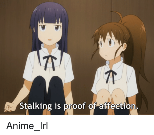 Animals, Anime, and Affect: Stalking is proof of affection. Anime_Irl