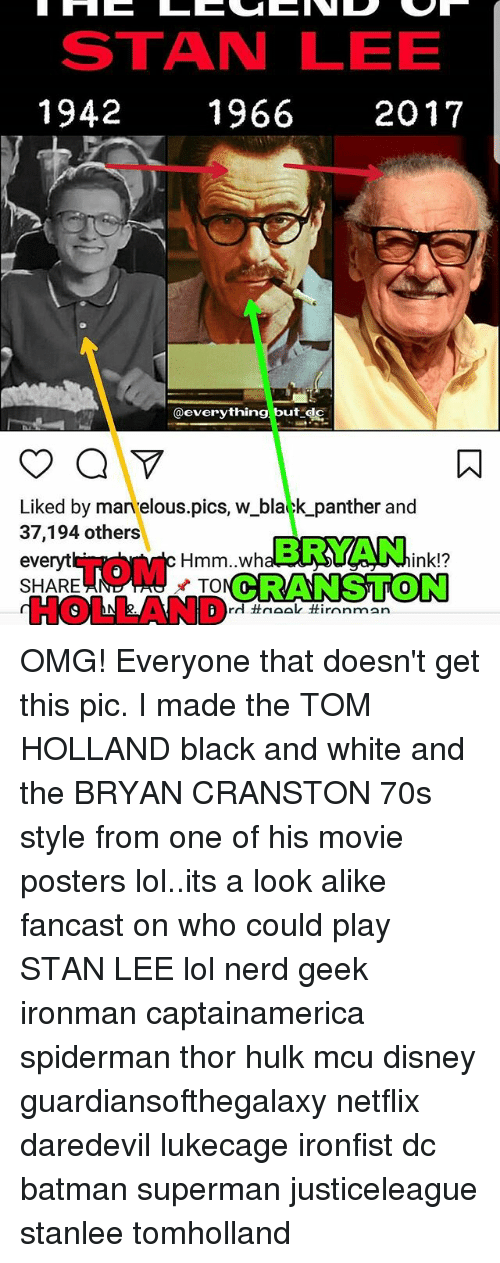 Batman, Bryan Cranston, and Disney: STAN LEE  1942 1966 2017  everything but d  Liked by marvelous pics, w bla k panther and  37,194 others  Hmm.. B RAMAN  ink!?  everyt  CRANSTON  SHARE  TO OMG! Everyone that doesn't get this pic. I made the TOM HOLLAND black and white and the BRYAN CRANSTON 70s style from one of his movie posters lol..its a look alike fancast on who could play STAN LEE lol nerd geek ironman captainamerica spiderman thor hulk mcu disney guardiansofthegalaxy netflix daredevil lukecage ironfist dc batman superman justiceleague stanlee tomholland
