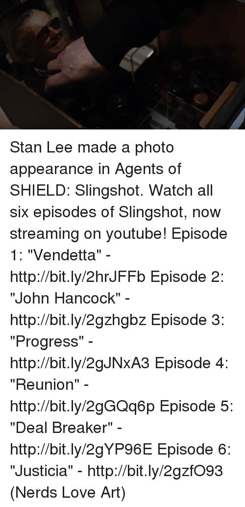 "episode-5: Stan Lee made a photo appearance in Agents of SHIELD: Slingshot.  Watch all six episodes of Slingshot, now streaming on youtube! Episode 1: ""Vendetta"" - http://bit.ly/2hrJFFb Episode 2: ""John Hancock"" - http://bit.ly/2gzhgbz Episode 3: ""Progress"" - http://bit.ly/2gJNxA3 Episode 4: ""Reunion"" - http://bit.ly/2gGQq6p Episode 5: ""Deal Breaker"" - http://bit.ly/2gYP96E Episode 6: ""Justicia"" - http://bit.ly/2gzfO93  (Nerds Love Art)"
