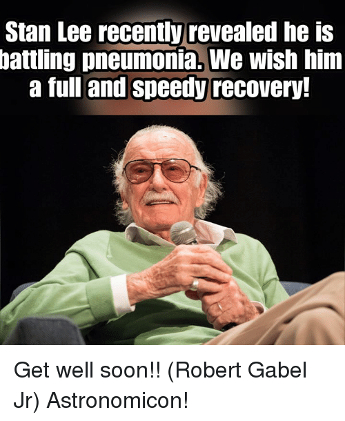 speedy: Stan Lee recently revealed he is  battling pneumonia. We wish him  a full and speedy recovery. Get well soon!! (Robert Gabel Jr) Astronomicon!