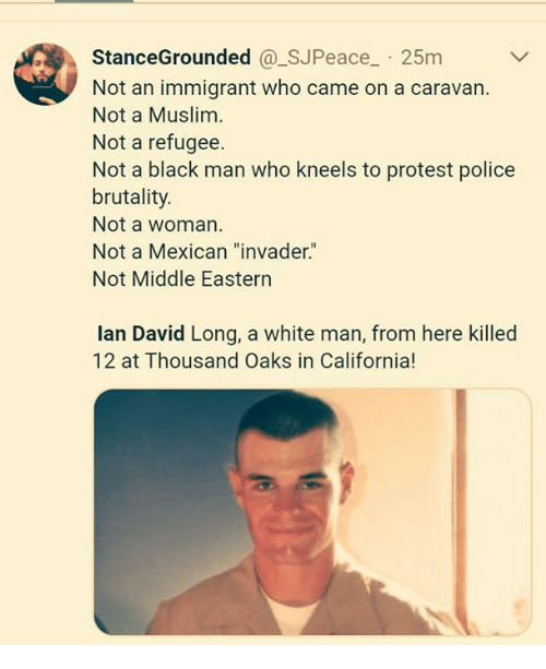 "police brutality: StanceGrounded @_SJPeace 25m  Not an immigrant who came on a caravan.  Not a Muslim  Not a refugee.  Not a black man who kneels to protest police  brutality.  Not a woman  Not a Mexican ""invader.""  Not Middle Eastern  lan David Long, a white man, from here killed  12 at Thousand Oaks in California!"