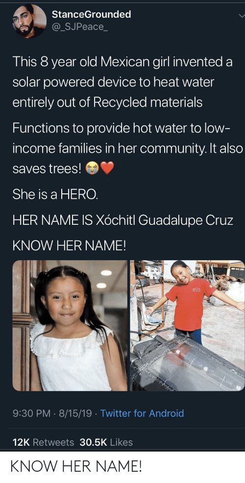 Cruz: StanceGrounded  @_SJPeace_  This 8 year old Mexican girl invented a  solar powered device to heat water  entirely out of Recycled materials  Functions to provide hot water to low-  income families in her community. It also  saves trees!  She is a HERO.  HER NAME IS Xóchitl Guadalupe Cruz  KNOW HER NAME!  9:30 PM 8/15/19. Twitter for Android  12K Retweets 30.5K Likes KNOW HER NAME!