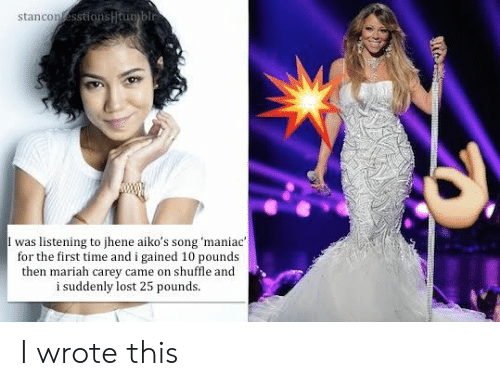 Jhene: stancon  I was listening to jhene aiko's song 'maniac  for the first time and i gained 10 pounds  then mariah carey came on shuffle and  i suddenly lost 25 pounds. I wrote this