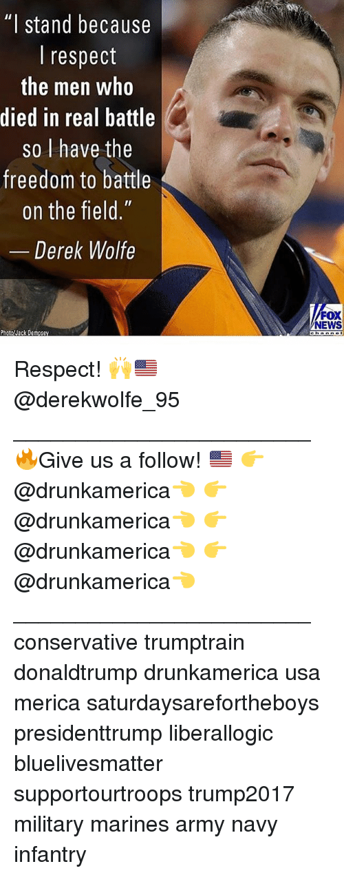"""Memes, News, and Respect: """"  stand because  I respect  the men who  died in real battle  so I have the  freedom to battle  on the field.""""  Derek Wolfe  FOX  NEWS  ehanne Respect! 🙌🇺🇸 @derekwolfe_95 ________________________ 🔥Give us a follow! 🇺🇸 👉@drunkamerica👈 👉@drunkamerica👈 👉@drunkamerica👈 👉@drunkamerica👈 ________________________ conservative trumptrain donaldtrump drunkamerica usa merica saturdaysarefortheboys presidenttrump liberallogic bluelivesmatter supportourtroops trump2017 military marines army navy infantry"""