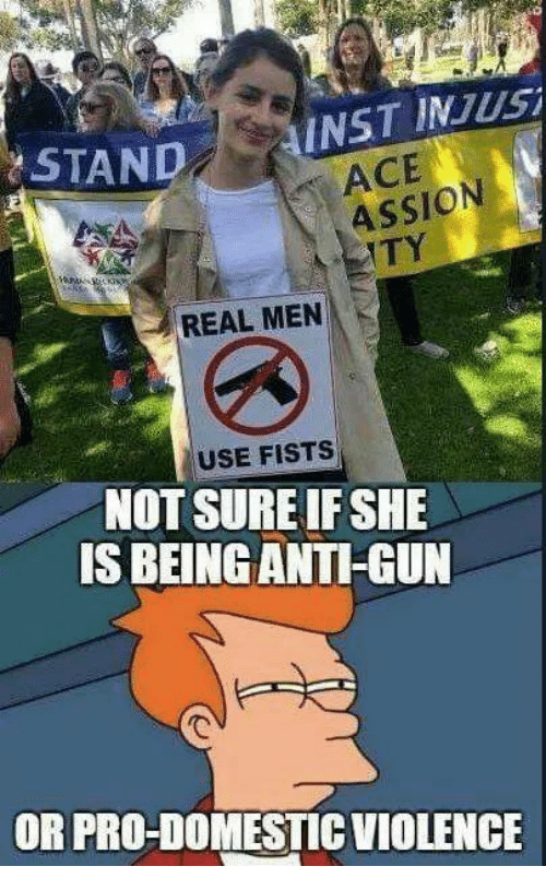 Memes, Domestic Violence, and Pro: STAND  INST INJusi  ACE  ASSION  TY  REAL MEN  USE FISTS  NOT SURE IF SHE  IS BEING ANTI-GUN  OR PRO-DOMESTIC VIOLENCE