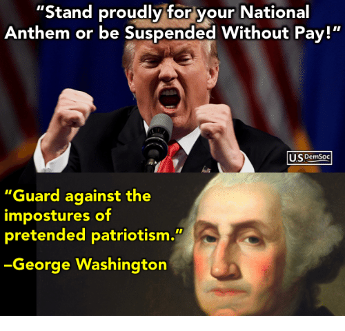 """National Anthem, George Washington, and Patriotism: Stand proudly for your National  Anthem or be Suspended Without Pay!""""  US Demsoc  """"Guard against the  impostures of  pretended patriotism.""""  George Washington"""