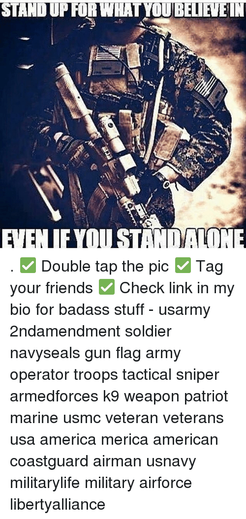 Memes, Soldiers, and Marines: STAND UP FOR WHAT YOUBEIENEIN  EENIEYOUSTANIMALONE . ✅ Double tap the pic ✅ Tag your friends ✅ Check link in my bio for badass stuff - usarmy 2ndamendment soldier navyseals gun flag army operator troops tactical sniper armedforces k9 weapon patriot marine usmc veteran veterans usa america merica american coastguard airman usnavy militarylife military airforce libertyalliance